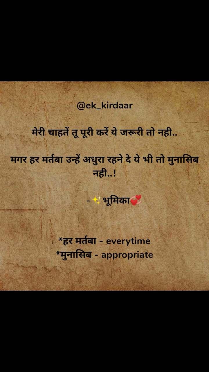 @ek_kirdaar  मेरी चाहतें तू पूरी करें ये जरूरी तो नही..  मगर हर मर्तबा उन्हें अधुरा रहने दे ये भी तो मुनासिब नही..!         -✨भूमिका💞   *हर मर्तबा - everytime *मुनासिब - appropriate