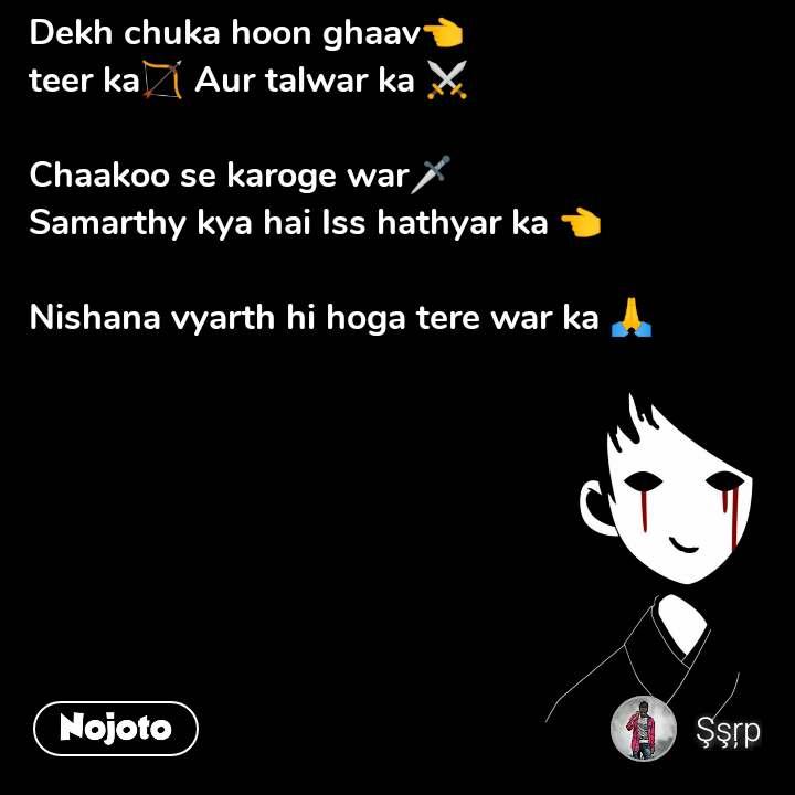 Dekh chuka hoon ghaav👈 teer ka🏹 Aur talwar ka ⚔️  Chaakoo se karoge war🗡️ Samarthy kya hai Iss hathyar ka 👈  Nishana vyarth hi hoga tere war ka 🙏 #NojotoQuote