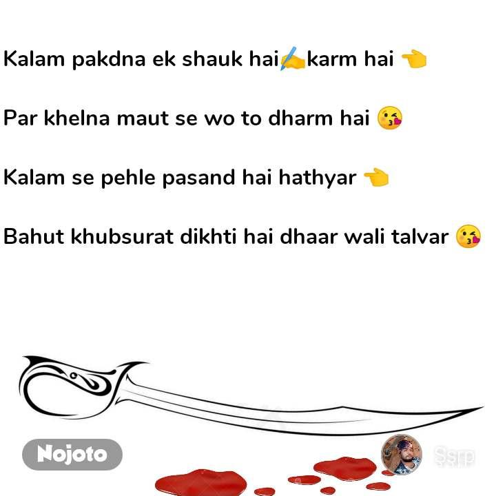 Kalam pakdna ek shauk hai✍️karm hai 👈  Par khelna maut se wo to dharm hai 😘  Kalam se pehle pasand hai hathyar 👈  Bahut khubsurat dikhti hai dhaar wali talvar 😘