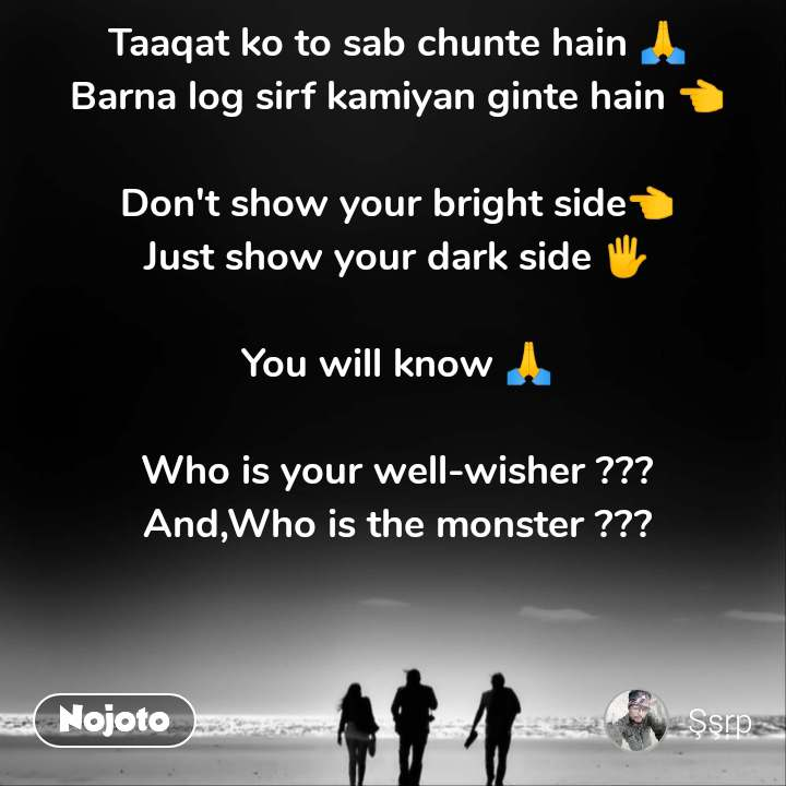 Taaqat ko to sab chunte hain 🙏 Barna log sirf kamiyan ginte hain 👈  Don't show your bright side👈 Just show your dark side 🖐️  You will know 🙏  Who is your well-wisher ??? And,Who is the monster ???