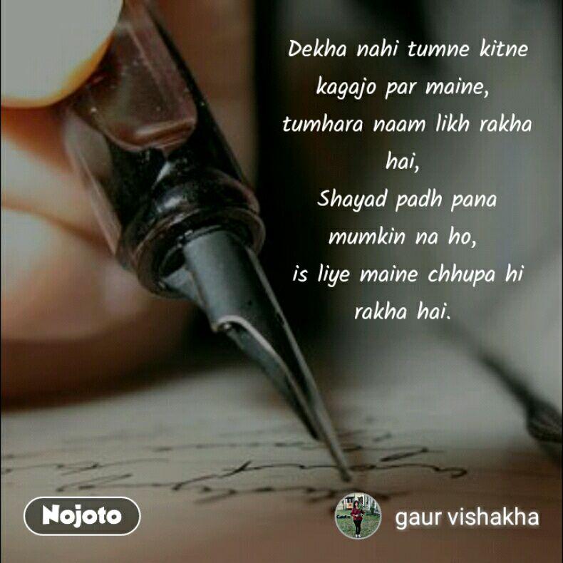 Dekha nahi tumne kitne kagajo par maine,  tumhara naam likh rakha hai,  Shayad padh pana mumkin na ho,  is liye maine chhupa hi rakha hai.          ©- vishakha gaur