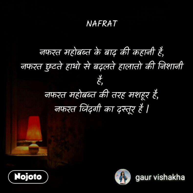 NAFRAT  नफरत महोबब्त के बाद की कहानी है, नफरत छुटते हाथो से बदलते हालातो की निशानी है,  नफरत महोबब्त की तरह मशहूर है, नफरत जिंदगी का दस्तूर है |