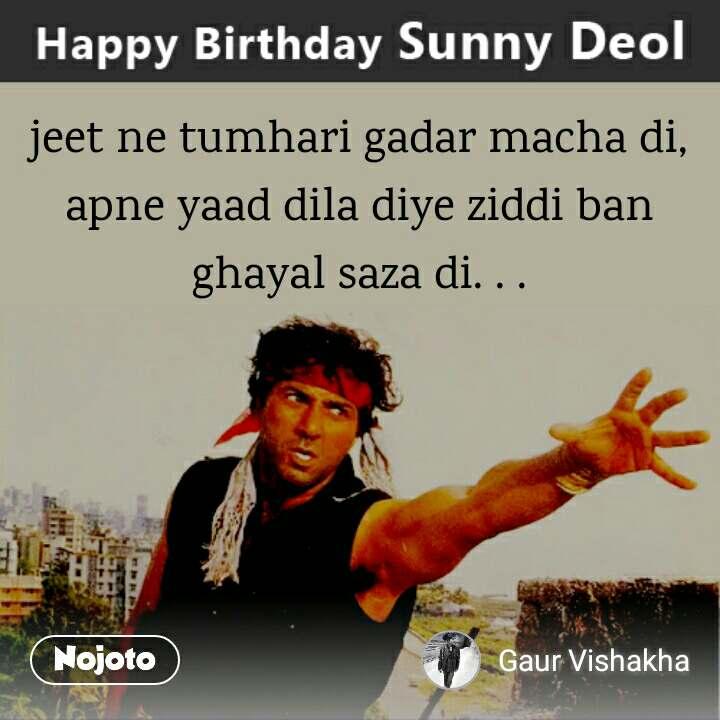 Sunny Deol jeet ne tumhari gadar macha di, apne yaad dila diye ziddi ban ghayal saza di. . .