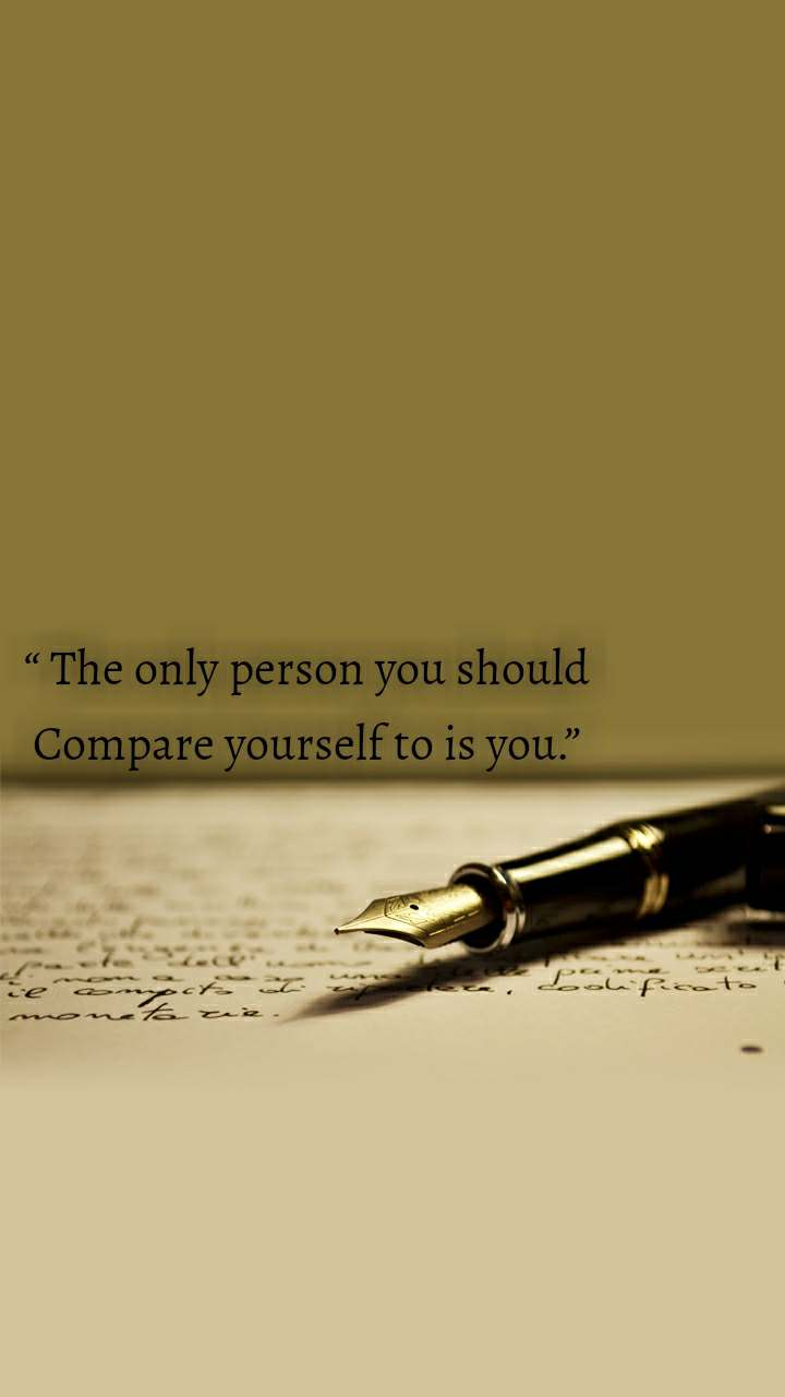 """ The only person you should Compare yourself to is you."""