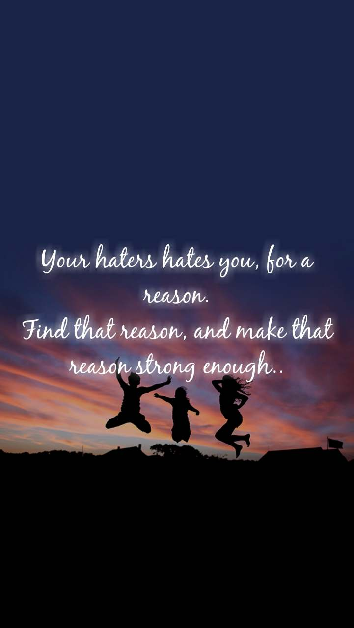 Your haters hates you, for a reason. Find that reason, and make that reason strong enough..