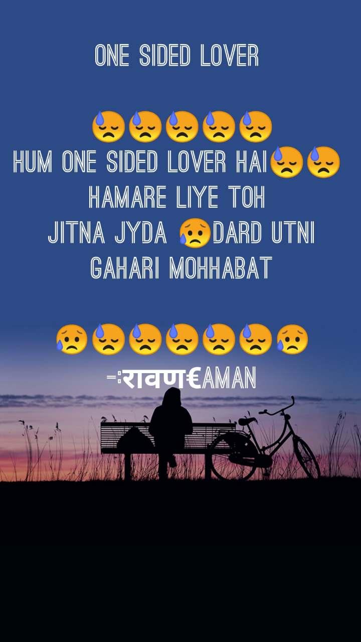 One sided lover   😓😓😓😓😓 Hum one sided lover hai😓😓  Hamare liye toh  Jitna jyda 😥dard utni gahari mohhabat  😥😓😓😓😓😓😥 -:रावण€Aman