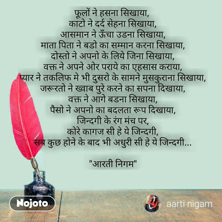 """Hindi shayari quotes फूलों ने हसना सिखाया,  काटो ने दर्द सेहना सिखाया, आसमान ने ऊँचा उडना सिखाया, माता पिता ने बडो का सम्मान करना सिखाया, दोस्तो ने अपनो के लिये जिना सिखाया, वक्त ने अपने ओर पराये का एहसास कराया, प्यार ने तकलिफ मे भी दुसरो के सामने मुसकुराना सिखाया, जरूरतो ने ख्वाब पुरे करने का सपना दिखाया, वक्त ने आगे बडना सिखाया, पैसो ने अपनो का बदलता रूप दिखाया, जिन्दगी के रंग मंच पर, कोरे कागज सी हे ये जिन्दगी, सब कुछ होने के बाद भी अधुरी सी हे ये जिन्दगी...  """"आरती निगम"""" #NojotoQuote"""