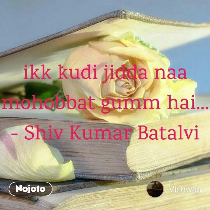 Sad and emotional quotes ikk kudi jidda naa mohobbat gumm hai... - Shiv Kumar Batalvi