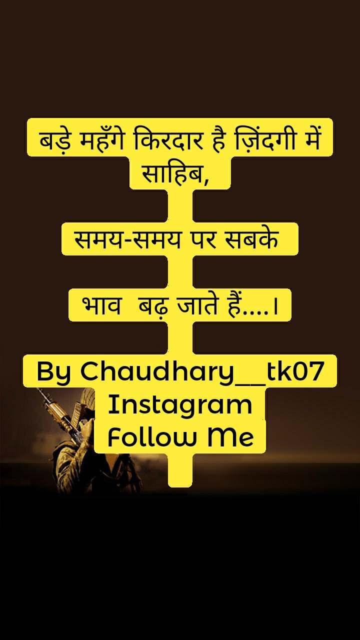 बड़े महँगे किरदार है ज़िंदगी में साहिब,  समय-समय पर सबके  भाव बढ़ जाते हैं....।  By Chaudhary__tk07 Instagram Follow Me