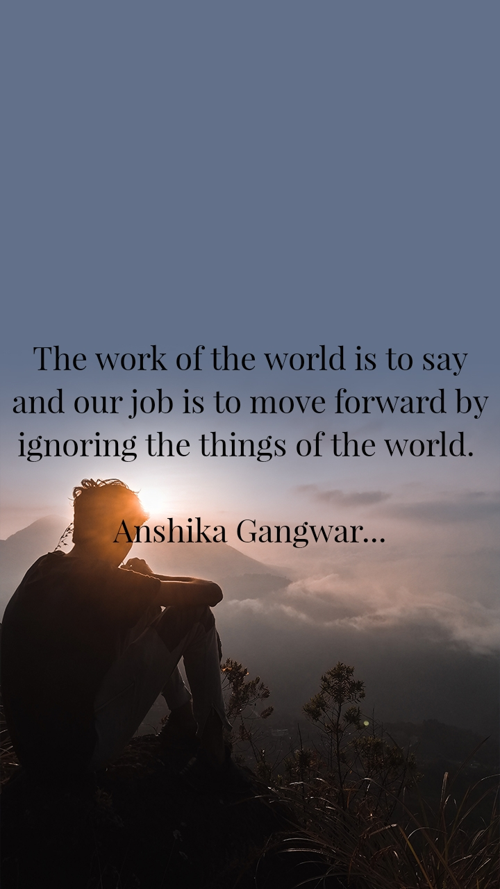 The work of the world is to say and our job is to move forward by ignoring the things of the world.   Anshika Gangwar...