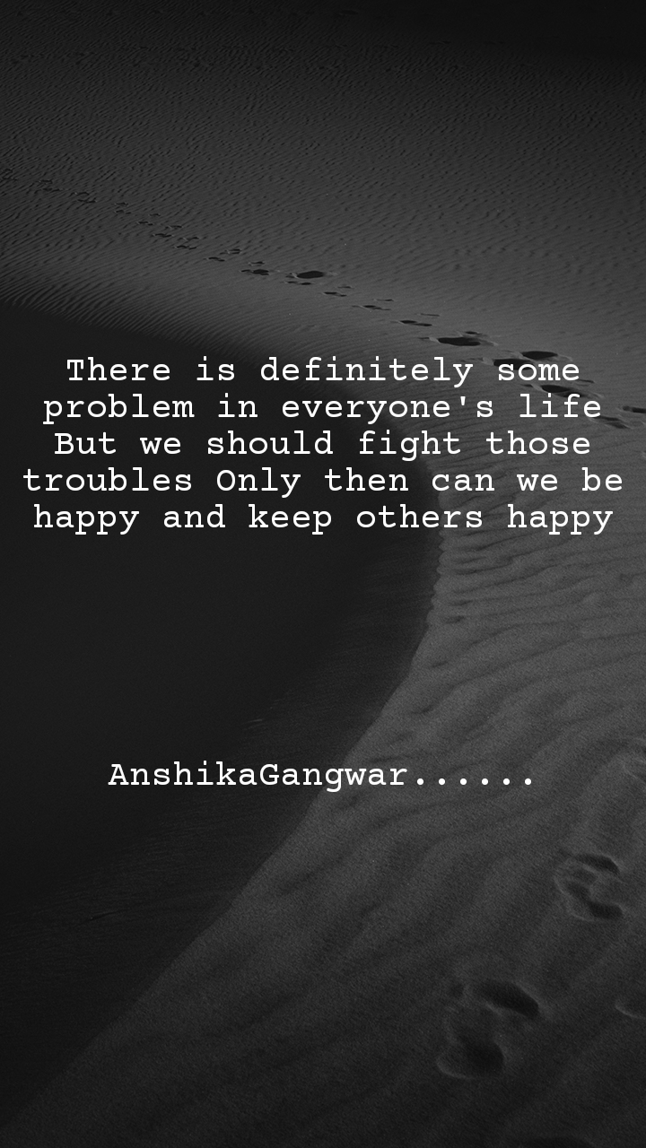 There is definitely some problem in everyone's life But we should fight those troubles Only then can we be happy and keep others happy       AnshikaGangwar......