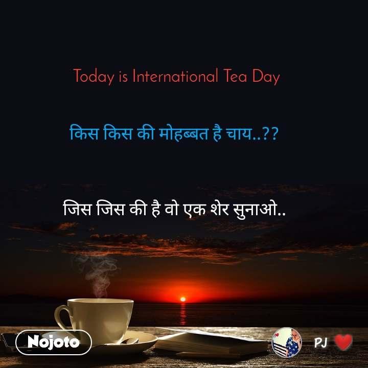 Today is International Tea Day   किस किस की मोहब्बत है चाय..??     जिस जिस की है वो एक शेर सुनाओ..