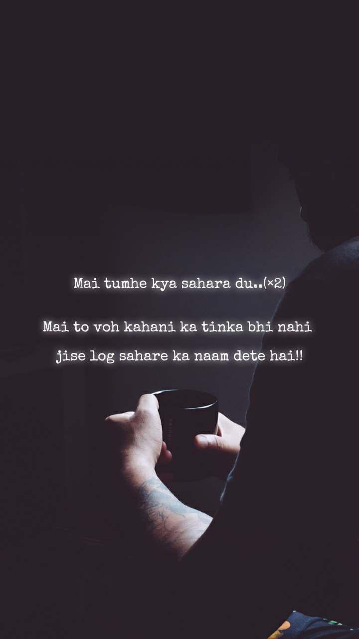 Mai tumhe kya sahara du..(×2)   Mai to voh kahani ka tinka bhi nahi   jise log sahare ka naam dete hai!!