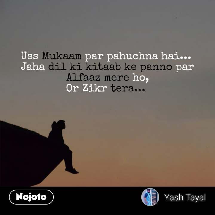 Uss Mukaam par pahuchna hai...  Jaha dil ki kitaab ke panno par Alfaaz mere ho, Or Zikr tera...  #NojotoQuote