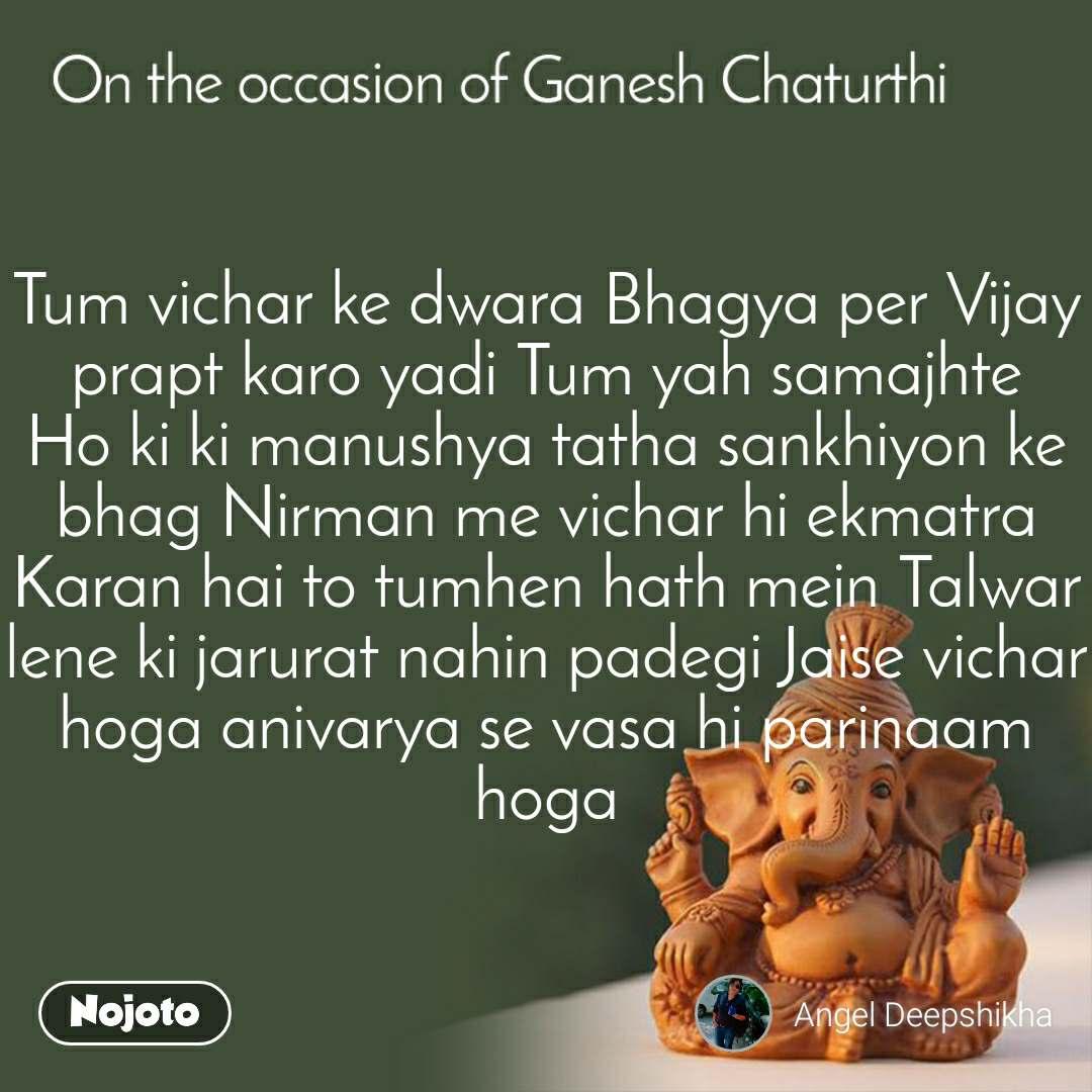 Tum vichar ke dwara Bhagya per Vijay prapt karo yadi Tum yah samajhte Ho ki ki manushya tatha sankhiyon ke bhag Nirman me vichar hi ekmatra Karan hai to tumhen hath mein Talwar lene ki jarurat nahin padegi Jaise vichar hoga anivarya se vasa hi parinaam hoga