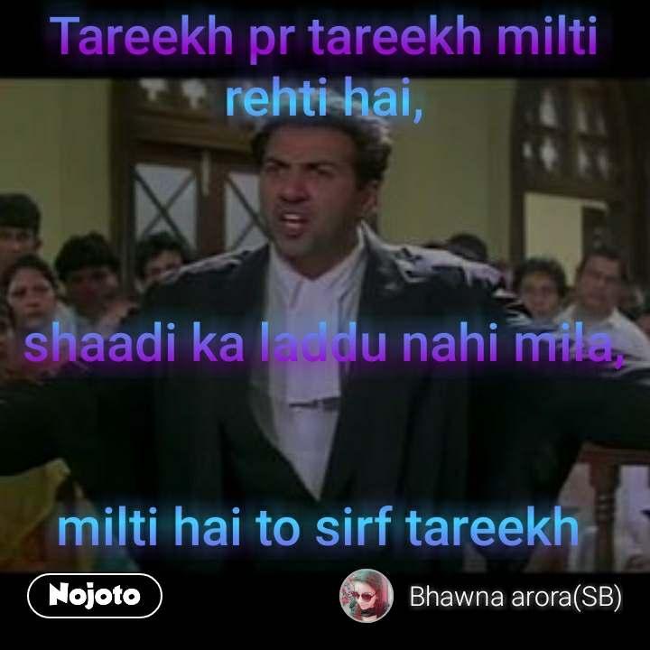 Tareekh pr tareekh milti rehti hai,    shaadi ka laddu nahi mila,   milti hai to sirf tareekh