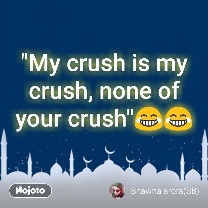 My crush is my crush, none of your crush\