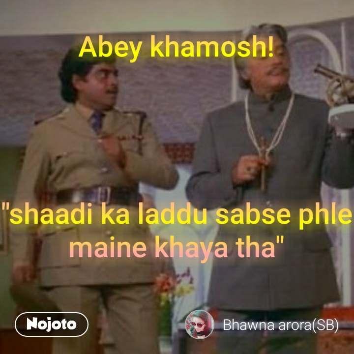 """Abey khamosh!     """"shaadi ka laddu sabse phle maine khaya tha"""""""