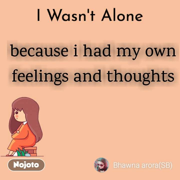 I Wasn't Alone because i had my own  feelings and thoughts