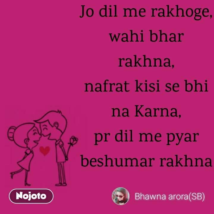Jo dil me rakhoge, wahi bhar rakhna, nafrat kisi se bhi na Karna, pr dil me pyar beshumar rakhna