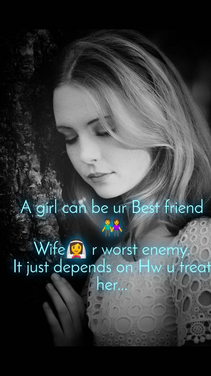 A girl can be ur Best friend👫 Wife👰 r worst enemy. It just depends on Hw u treat her...
