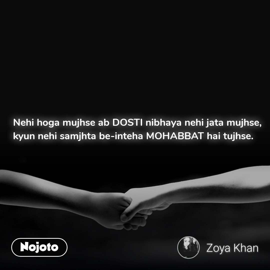 Nehi hoga mujhse ab DOSTI nibhaya nehi jata mujhse, kyun nehi samjhta be-inteha MOHABBAT hai tujhse.