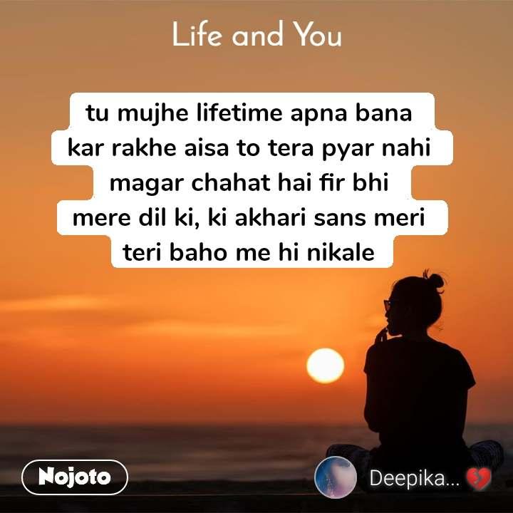 Life and You  tu mujhe lifetime apna bana  kar rakhe aisa to tera pyar nahi  magar chahat hai fir bhi  mere dil ki, ki akhari sans meri  teri baho me hi nikale