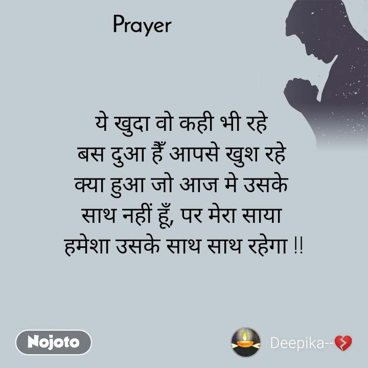Prayer  ये खुदा वो कही भी रहे  बस दुआ हैँ आपसे खुश रहे  क्या हुआ जो आज मे उसके  साथ नहीं हूँ, पर मेरा साया  हमेशा उसके साथ साथ रहेगा !!