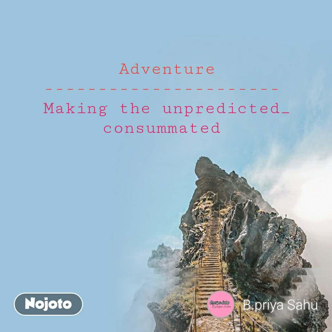 Adventure ----------------------  Making the unpredicted_ consummated