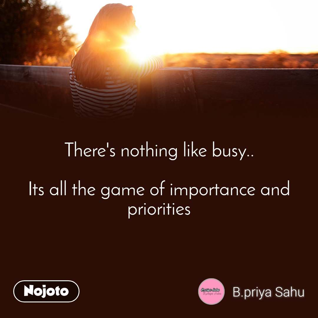 There's nothing like busy..  Its all the game of importance and priorities
