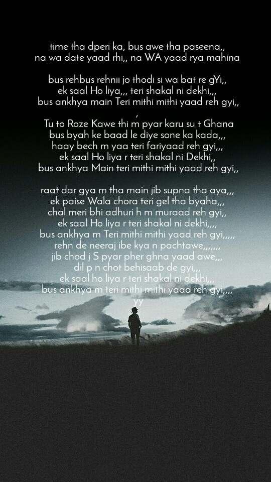 time tha dperi ka, bus awe tha paseena,,  na wa date yaad rhi,, na WA yaad rya mahina   bus rehbus rehnii jo thodi si wa bat re gYi,,  ek saal Ho liya,,, teri shakal ni dekhi,,,  bus ankhya main Teri mithi mithi yaad reh gyi,, ,  Tu to Roze Kawe thi m pyar karu su t Ghana bus byah ke baad le diye sone ka kada,,,  haay bech m yaa teri fariyaad reh gyi,,,  ek saal Ho liya r teri shakal ni Dekhi,,  bus ankhya Main teri mithi mithi yaad reh gyi,,   raat dar gya m tha main jib supna tha aya,,,  ek paise Wala chora teri gel tha byaha,,,  chal meri bhi adhuri h m muraad reh gyi,,  ek saal Ho liya r teri shakal ni dekhi,,,,  bus ankhya m Teri mithi mithi yaad reh gyi,,,,,  rehn de neeraj ibe kya n pachtawe,,,,,,,  jib chod j S pyar pher ghna yaad awe,,,  dil p n chot behisaab de gyi,,,  ek saal ho liya r teri shakal ni dekhi,,,  bus ankhya m teri mithi mithi yaad reh gyi,,,,  yy
