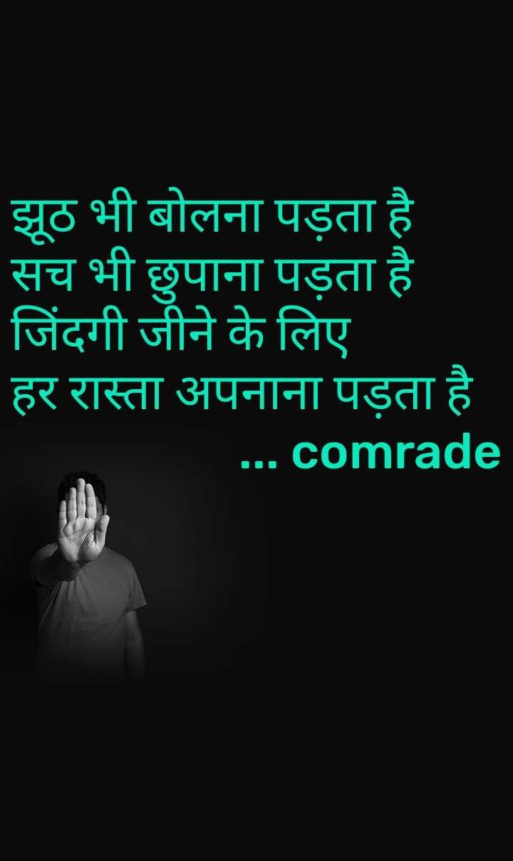 झूठ भी बोलना पड़ता है  सच भी छुपाना पड़ता है जिंदगी जीने के लिए हर रास्ता अपनाना पड़ता है                     ... comrade