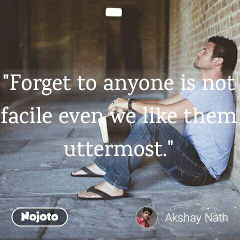 """Forget to anyone is not facile even we like them uttermost."""