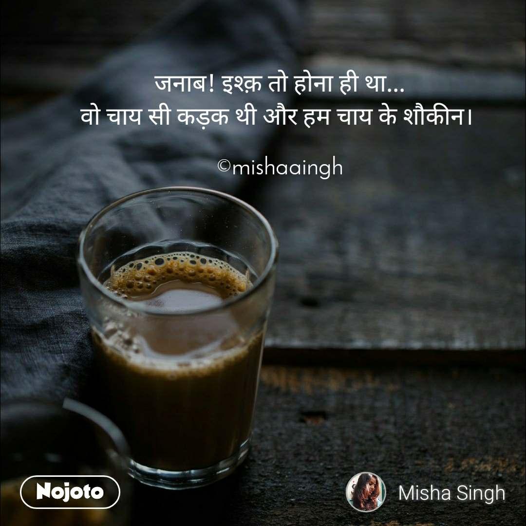 जनाब! इश्क़ तो होना ही था... वो चाय सी कड़क थी और हम चाय के शौकीन।   ©mishaaingh