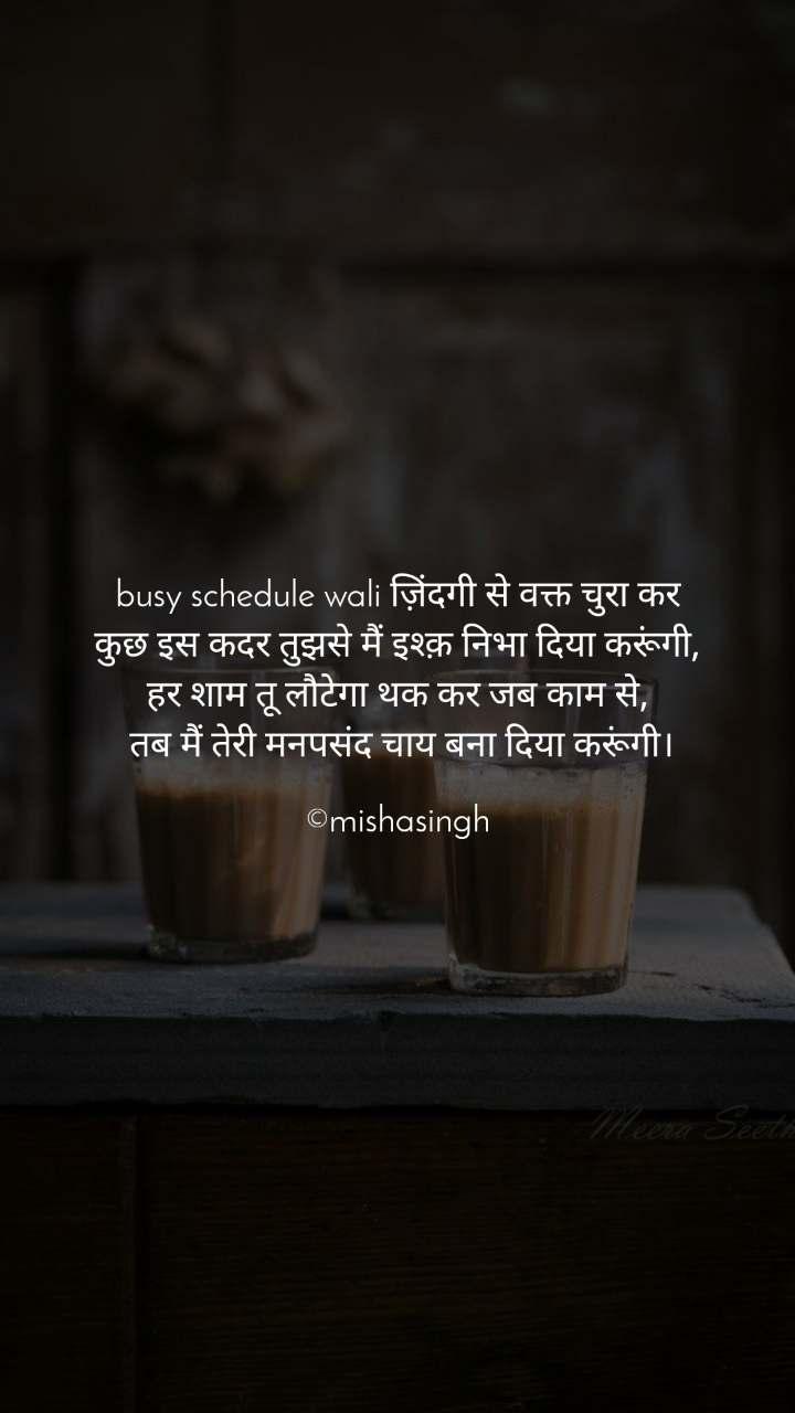 busy schedule wali ज़िंदगी से वक्त चुरा कर कुछ इस कदर तुझसे मैं इश्क़ निभा दिया करूंगी, हर शाम तू लौटेगा थक कर जब काम से,  तब मैं तेरी मनपसंद चाय बना दिया करूंगी।  ©mishasingh