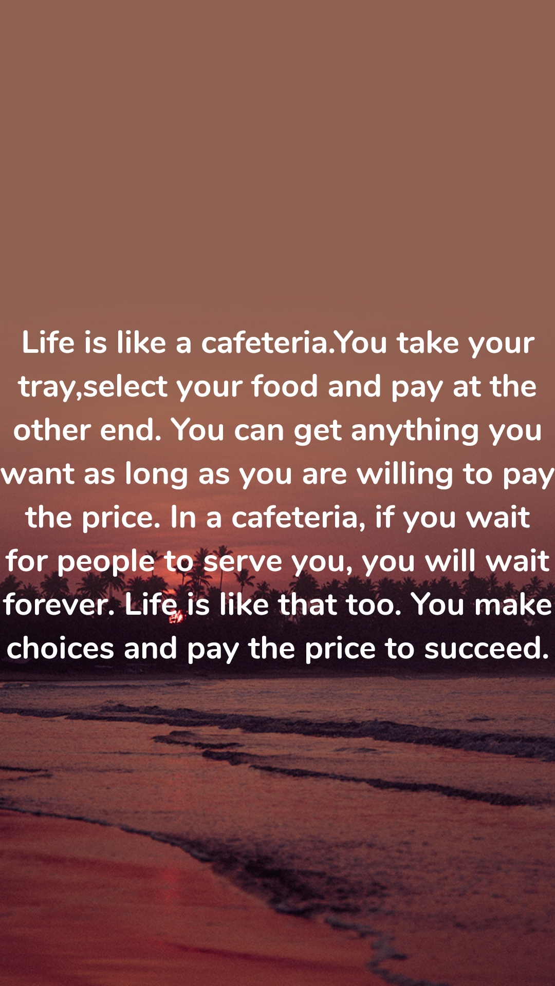Life is like a cafeteria.You take your tray,select your food and pay at the other end. You can get anything you want as long as you are willing to pay the price. In a cafeteria, if you wait for people to serve you, you will wait forever. Life is like that too. You make choices and pay the price to succeed.