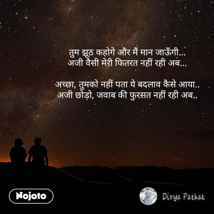 Dil quotes in Hindi तुम झूठ कहोगे और मैं मान जाऊँगी... अजी वैसी मेरी फितरत नहीं रही अब...  अच्छा, तुमको नहीं पता ये बदलाव कैसे आया.. अजी छोड़ो, जवाब की फुरसत नहीं रही अब.. #NojotoQuote