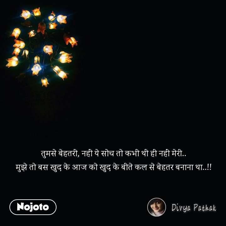 Zindagi messages in hindi तुमसे बेहतरी, नहीं ये सोच तो कभी थी ही नहीं मेरी.. मुझे तो बस खुद के आज को खुद के बीते कल से बेहतर बनाना था..!! #NojotoQuote
