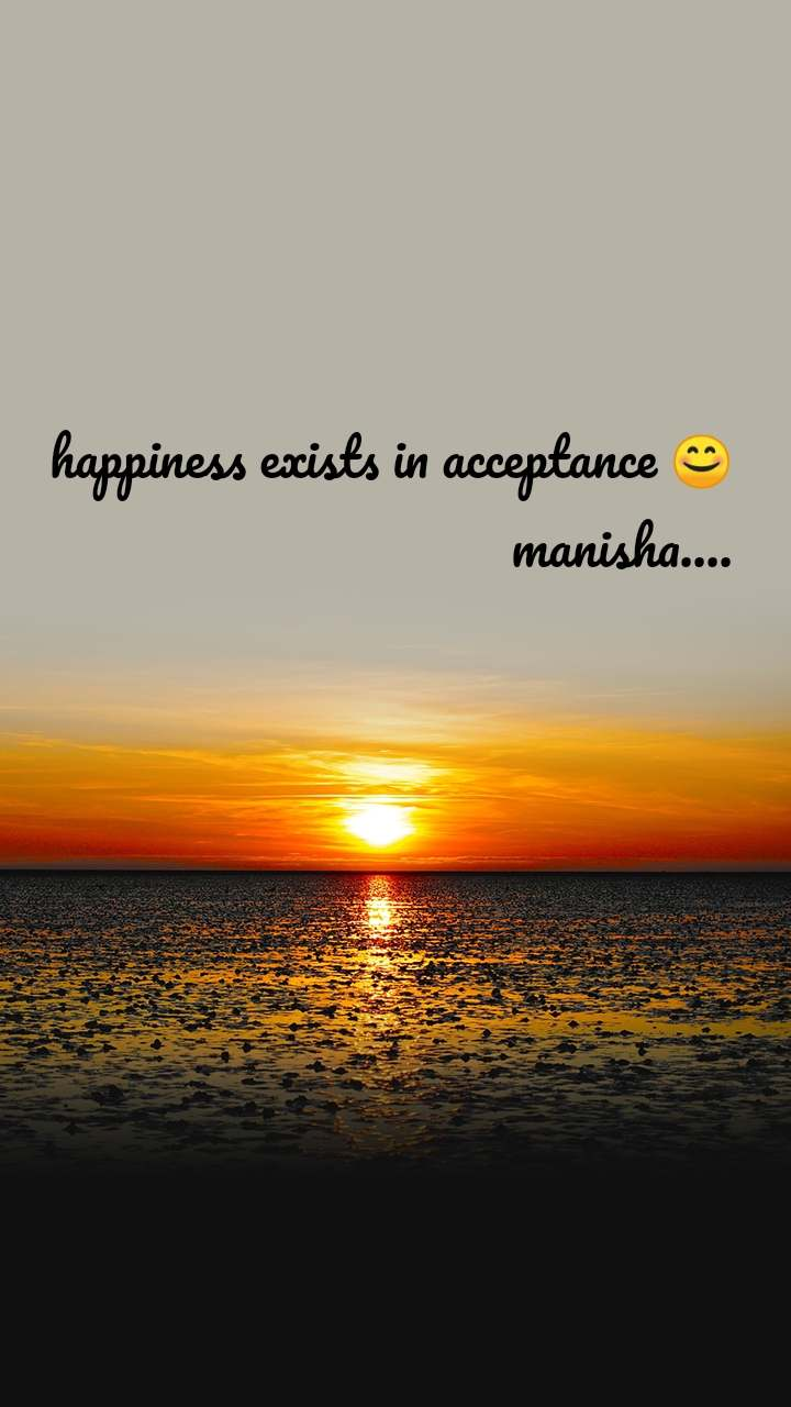 happiness exists in acceptance 😊                                    manisha....