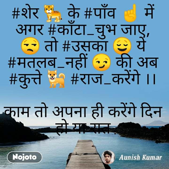#शेर 🐅 के #पाँव ☝ में अगर #काँटा_चुभ जाए, 😒 तो #उसका 😌 ये #मतलब_नहीं 😏 की अब #कुत्ते 🐕 #राज_करेंगे ।।  काम तो अपना ही करेंगे दिन हो या रात