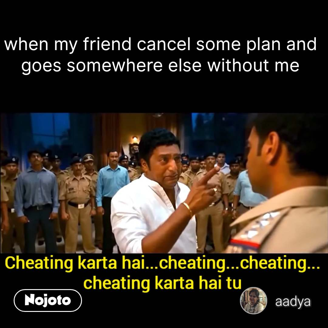 cheating karta hai tu when my friend cancel some plan and goes somewhere else without me #NojotoQuote