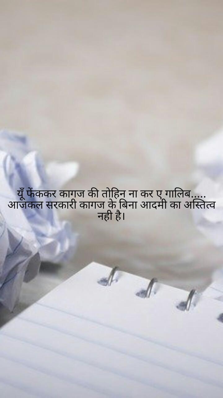 यूँ फेंककर कागज की तोहिन ना कर ए गालिब..... आजकल सरकारी कागज के बिना आदमी का अस्तित्व नही है।
