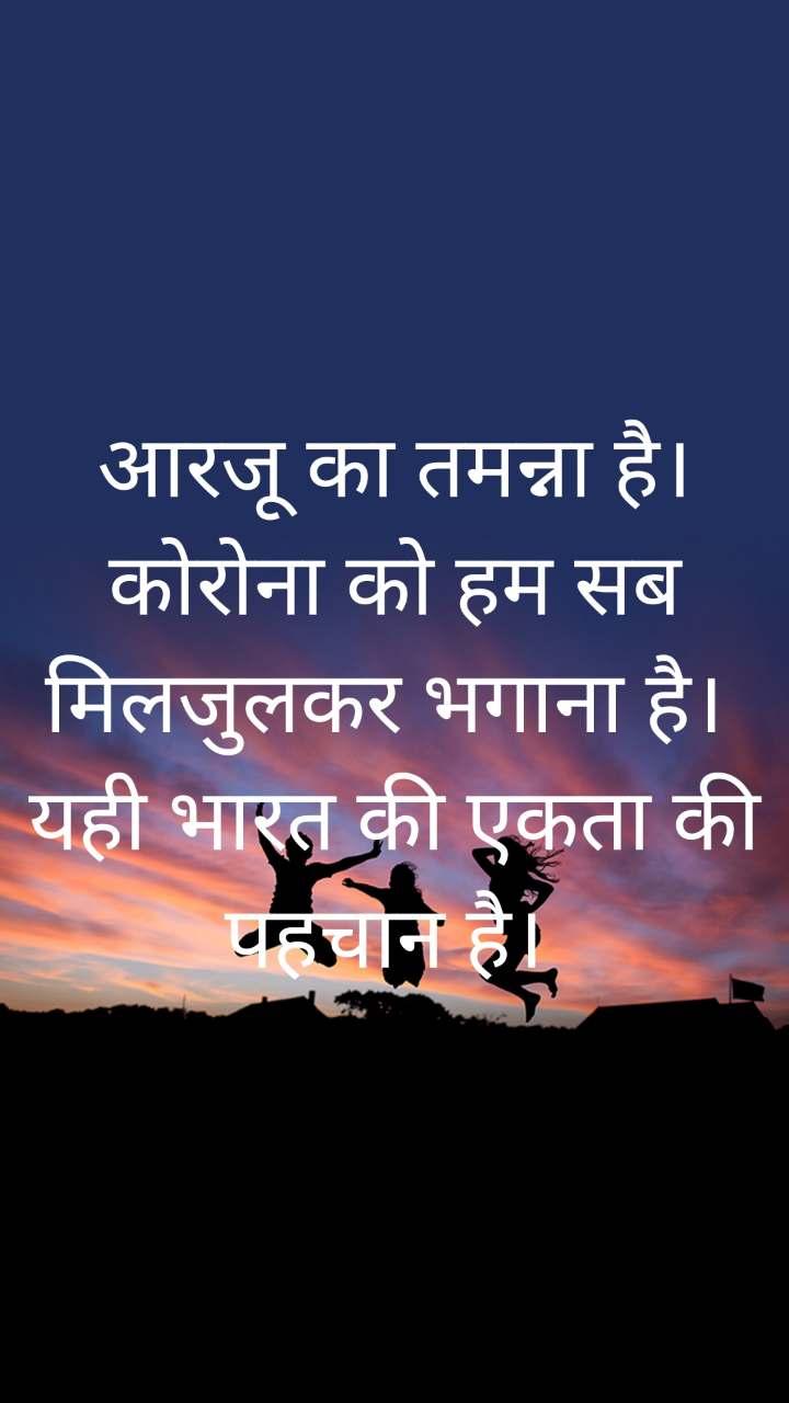 आरजू का तमन्ना है। कोरोना को हम सब मिलजुलकर भगाना है।  यही भारत की एकता की पहचान है।