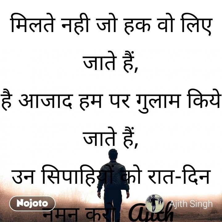 मिलते नही जो हक वो लिए जाते हैं, है आजाद हम पर गुलाम किये जाते हैं, उन सिपाहियों को रात-दिन नमन करो, Ajith  मौत के साए में जो जिए जाते हैं. जय हिन्द