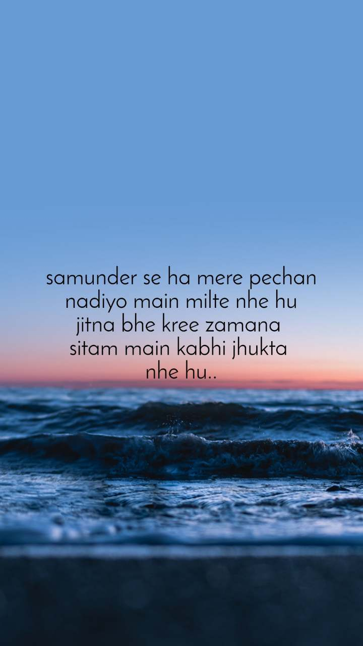 samunder se ha mere pechan nadiyo main milte nhe hu jitna bhe kree zamana  sitam main kabhi jhukta  nhe hu..