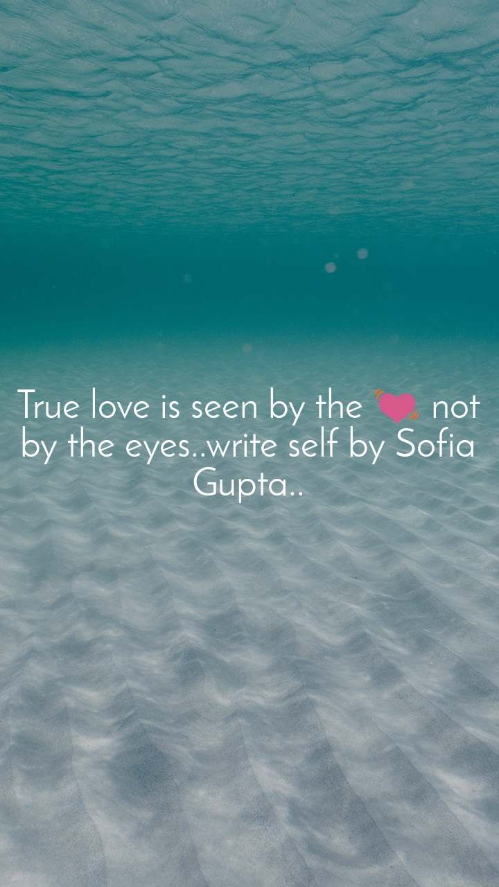 True love is seen by the 💓 not by the eyes..write self by Sofia Gupta..