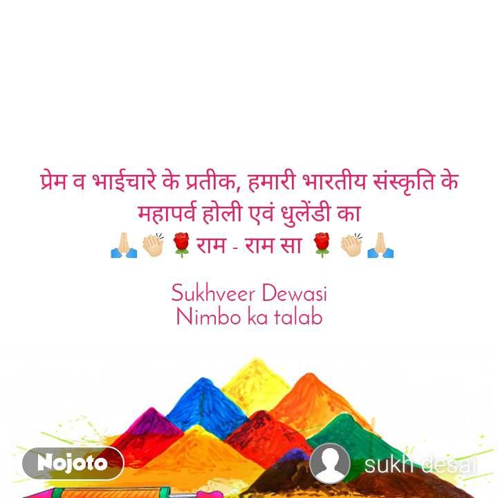 प्रेम व भाईचारे के प्रतीक, हमारी भारतीय संस्कृति के महापर्व होली एवं धुलेंडी का  🙏🏻👏🏻🌹राम - राम सा 🌹👏🏻🙏🏻  Sukhveer Dewasi Nimbo ka talab