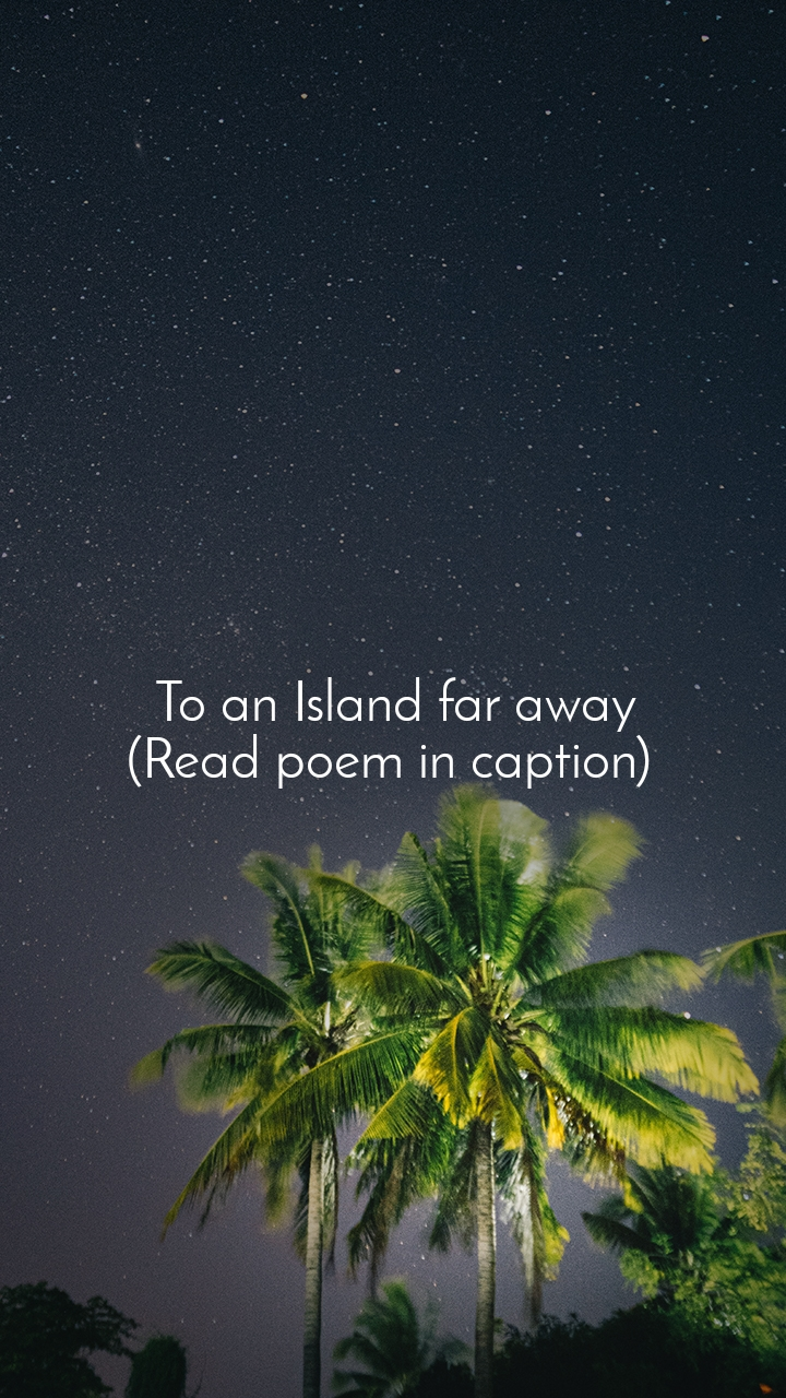 To an Island far away (Read poem in caption)