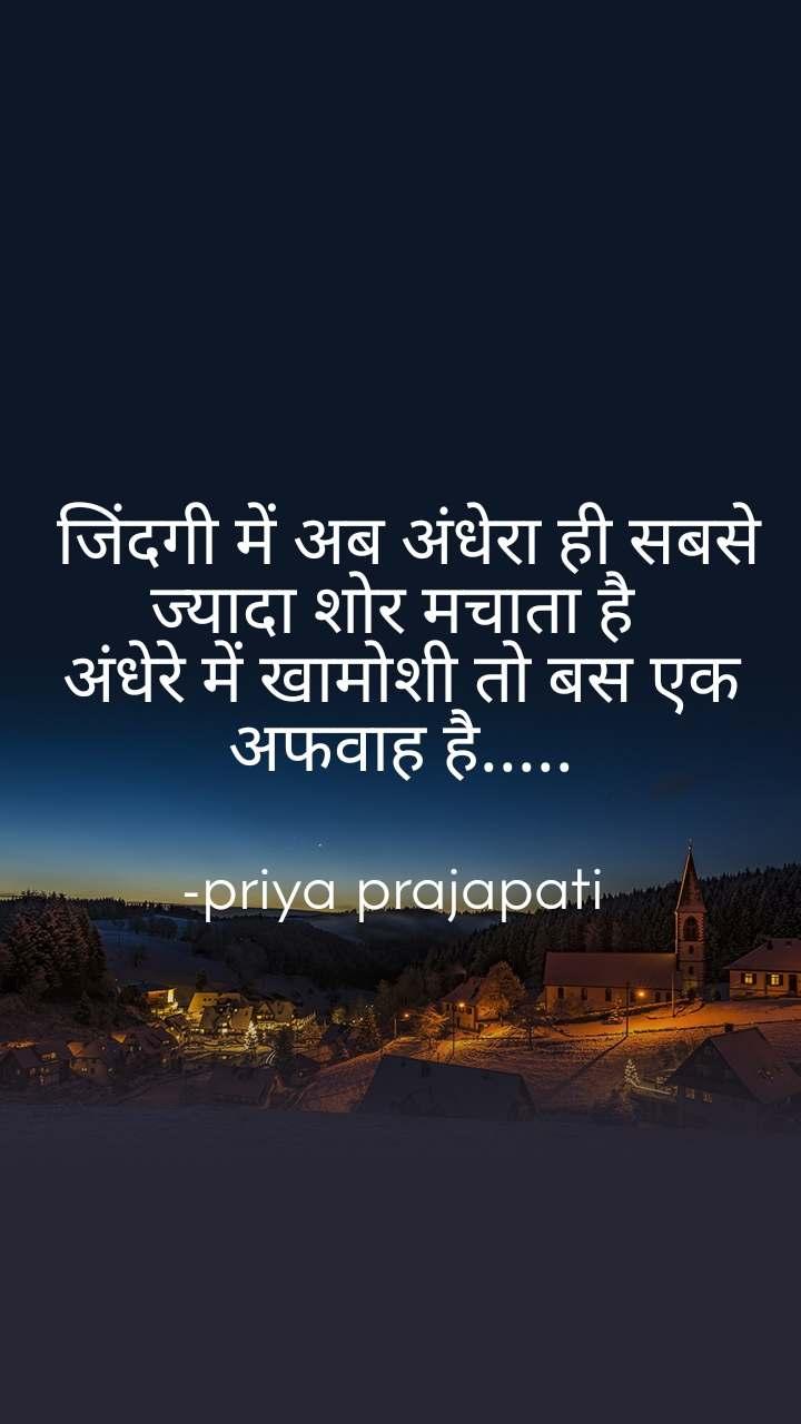 जिंदगी में अब अंधेरा ही सबसे ज्यादा शोर मचाता है  अंधेरे में खामोशी तो बस एक अफवाह है.....  -priya prajapati