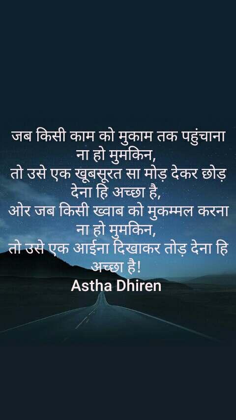 जब किसी काम को मुकाम तक पहुंचाना ना हो मुमकिन,  तो उसे एक खूबसूरत सा मोड़ देकर छोड़ देना हि अच्छा है,  ओर जब किसी ख्वाब को मुकम्मल करना ना हो मुमकिन,  तो उसे एक आईना दिखाकर तोड़ देना हि अच्छा है!  Astha Dhiren